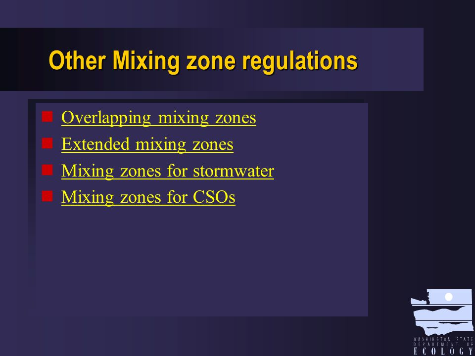 Minimize Mixing Zones Where possible  Use less than 25% 7Q10 ambient flow  Use less than 25% stream width  Use smaller mixing zones: < 300 feet for streams; < 200 feet for estuaries; < 300 feet for oceans
