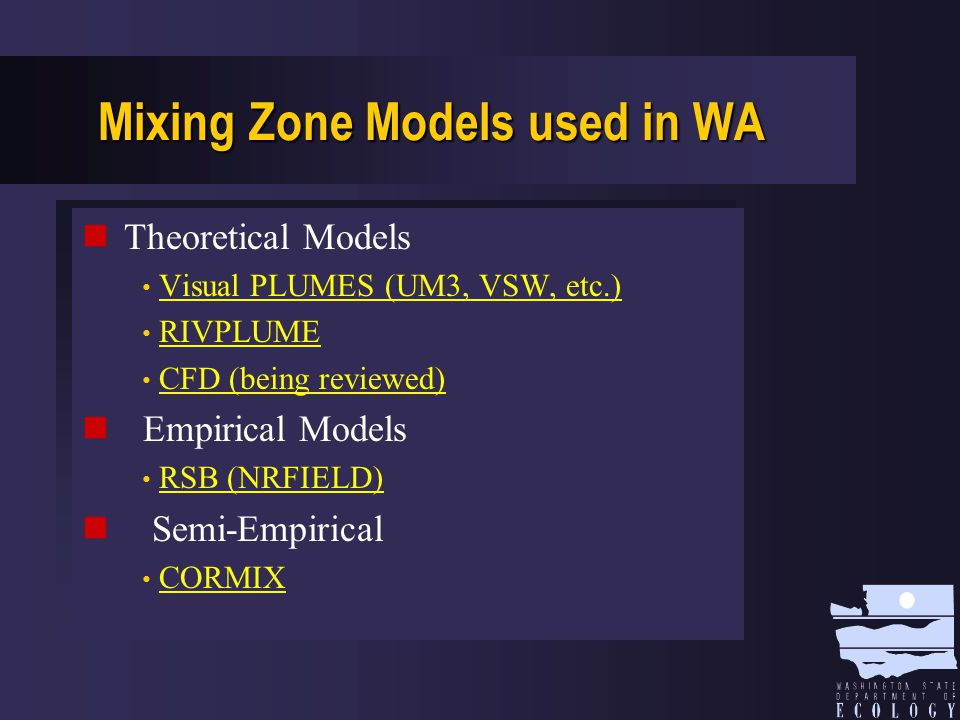 Mixing Zone Models used in WA Theoretical Models Visual PLUMES (UM3, VSW, etc.) RIVPLUME CFD (being reviewed) Empirical Models RSB (NRFIELD) Semi-Empirical CORMIX