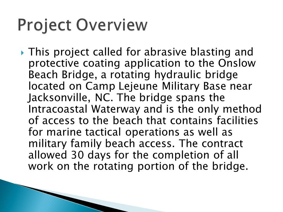  This project called for abrasive blasting and protective coating application to the Onslow Beach Bridge, a rotating hydraulic bridge located on Camp Lejeune Military Base near Jacksonville, NC.