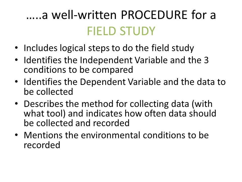…..a well-written PROCEDURE for a FIELD STUDY Includes logical steps to do the field study Identifies the Independent Variable and the 3 conditions to be compared Identifies the Dependent Variable and the data to be collected Describes the method for collecting data (with what tool) and indicates how often data should be collected and recorded Mentions the environmental conditions to be recorded