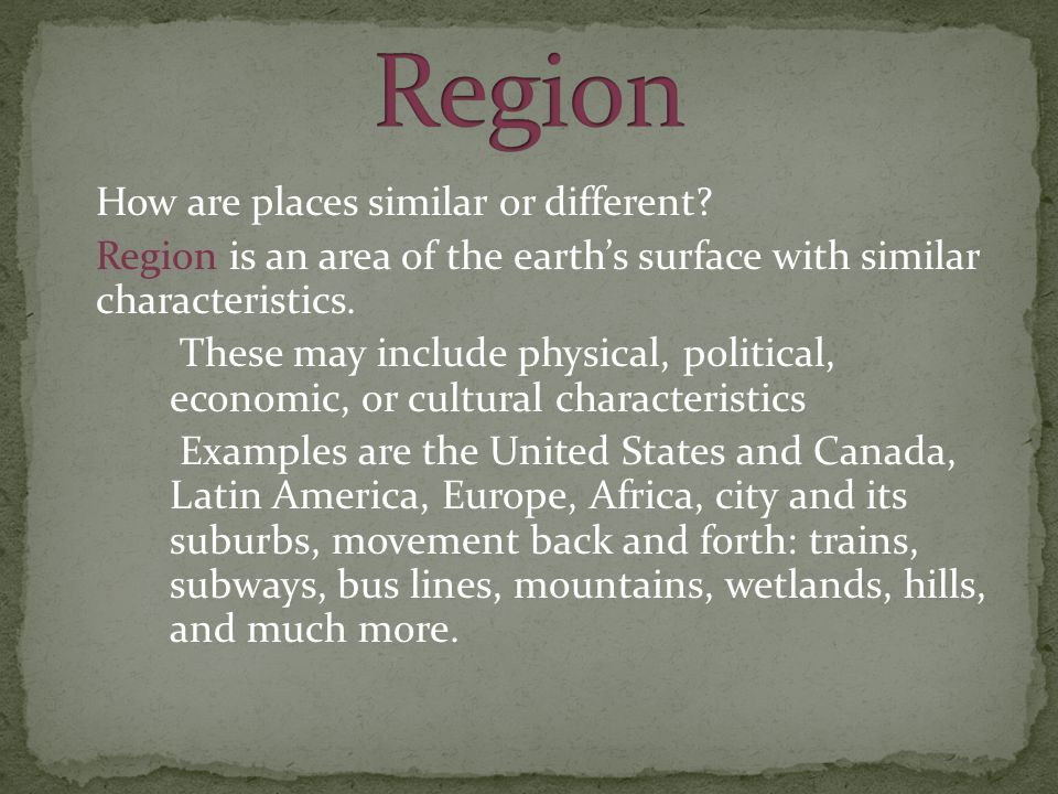 How are places similar or different? Region is an area of the earth's surface with similar characteristics. These may include physical, political, eco