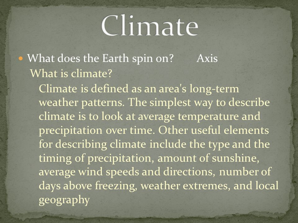What does the Earth spin on?Axis What is climate? Climate is defined as an area's long-term weather patterns. The simplest way to describe climate is