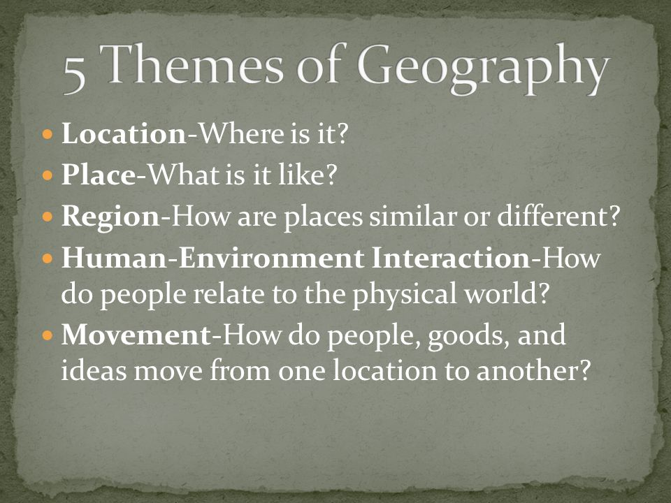 Location-Where is it? Place-What is it like? Region-How are places similar or different? Human-Environment Interaction-How do people relate to the phy