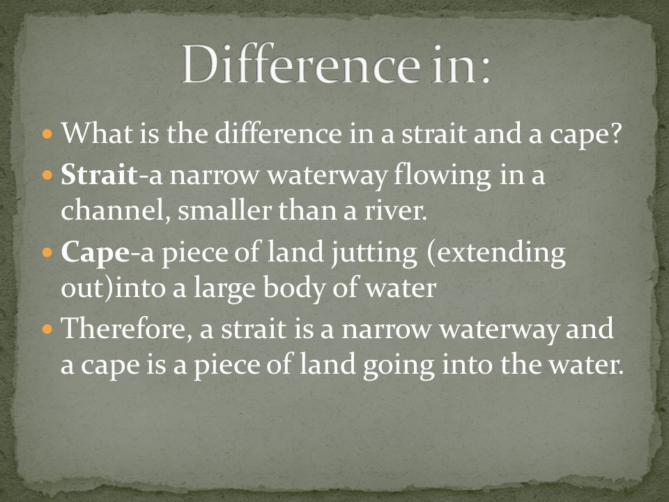 What is the difference in a strait and a cape? Strait-a narrow waterway flowing in a channel, smaller than a river. Cape-a piece of land jutting (exte