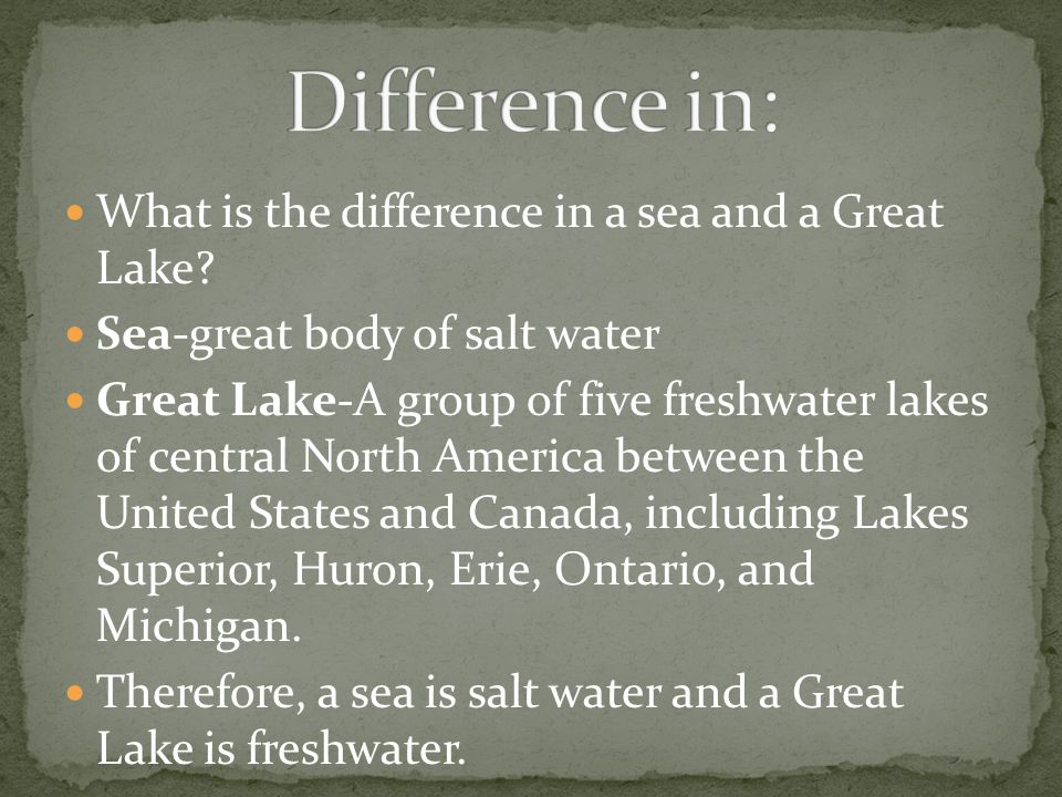 What is the difference in a sea and a Great Lake? Sea-great body of salt water Great Lake-A group of five freshwater lakes of central North America be