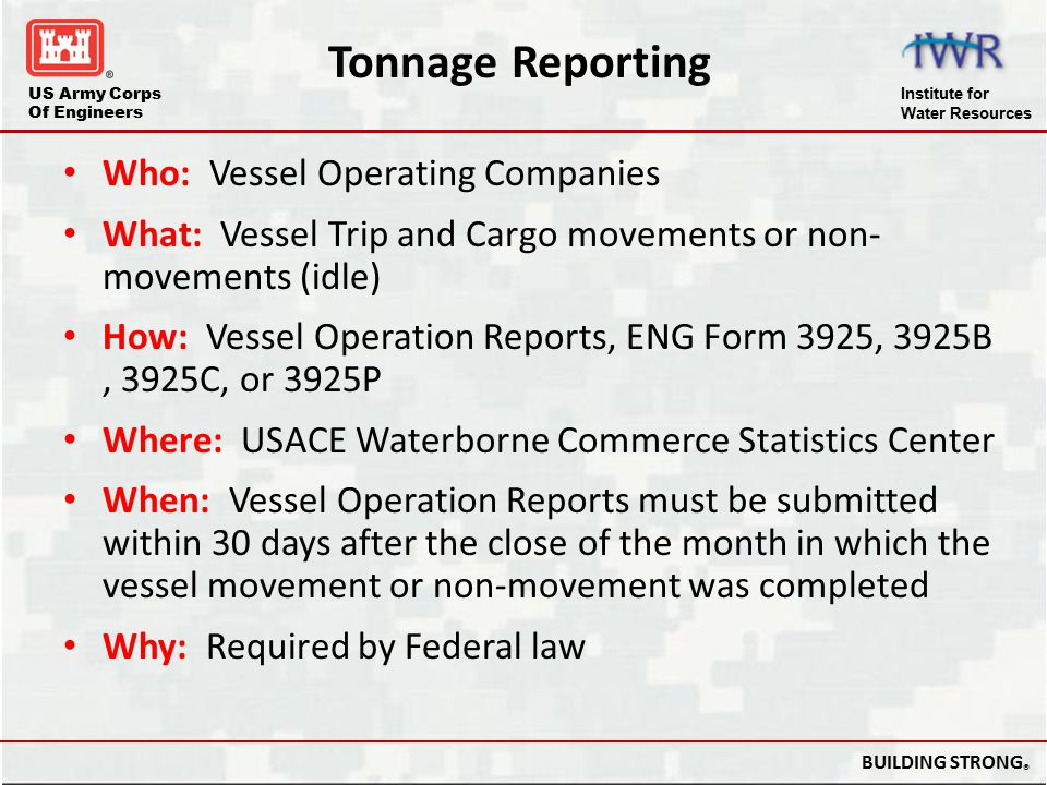 US Army Corps Of Engineers Institute for Water Resources BUILDING STRONG ® Tonnage Reporting Who: Vessel Operating Companies What: Vessel Trip and Car