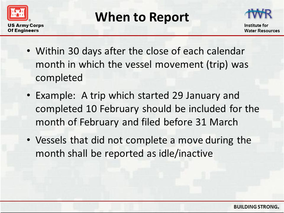 US Army Corps Of Engineers Institute for Water Resources BUILDING STRONG ® When to Report Within 30 days after the close of each calendar month in whi