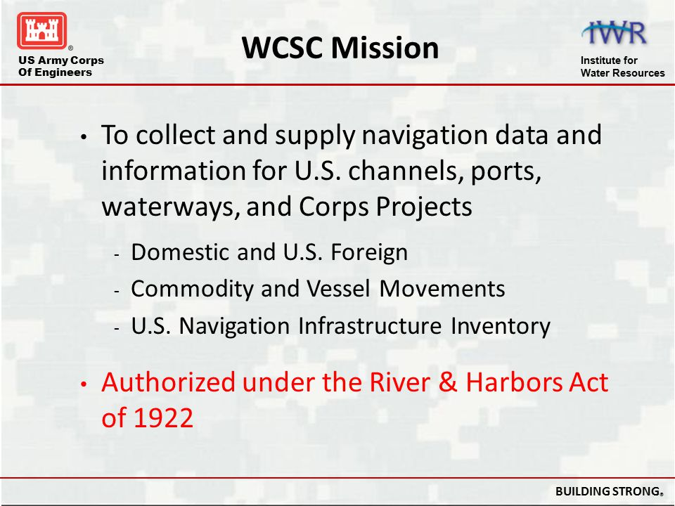 US Army Corps Of Engineers Institute for Water Resources BUILDING STRONG ® Points of Contacts Domestic Collection John Dubberley, Project Manager Phone: (504) 862 – 1209 Email: John.R.Dubberley@usace.army.milJohn.R.Dubberley@usace.army.mil Regulations and Guidance Dale Brown, Acting WCSC Director Phone: (504) 862 – 2190 Email: Dale.Brown@usace.army.milDale.Brown@usace.army.mil Website: www.NavigationDataCenter.us/wcsc/wcsc.htmwww.NavigationDataCenter.us/wcsc/wcsc.htm E-Mail: CEIWR-NDCWCSC.WEBMASTER@usace.army.milCEIWR-NDCWCSC.WEBMASTER@usace.army.mil