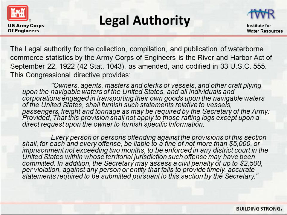 US Army Corps Of Engineers Institute for Water Resources BUILDING STRONG ® 33 CFR Part 207.800 Collection of Navigation Statistics Criminal Penalties: Every person or persons violating the provisions of 33 CFR Part 207 Navigation Regulations, for each and every offense, be liable to a fine of not more than $5,000, or imprisonment not exceeding two months, to be enforced in any district court in the United States within whose territorial jurisdiction such offense may have been committed.