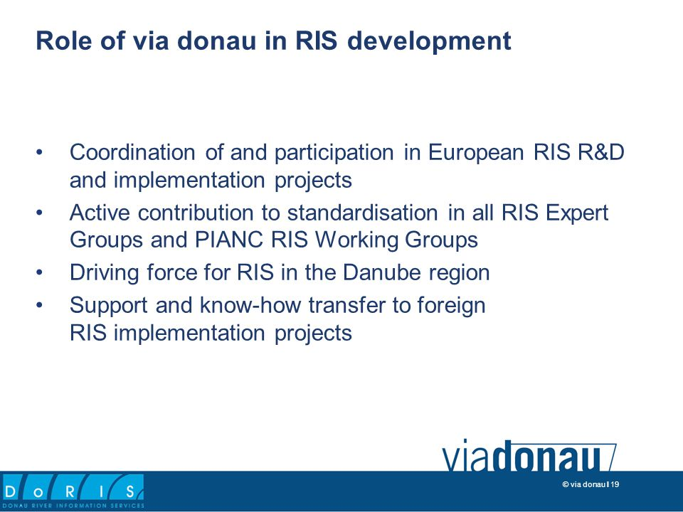 © via donau I 19 Coordination of and participation in European RIS R&D and implementation projects Active contribution to standardisation in all RIS Expert Groups and PIANC RIS Working Groups Driving force for RIS in the Danube region Support and know-how transfer to foreign RIS implementation projects Role of via donau in RIS development