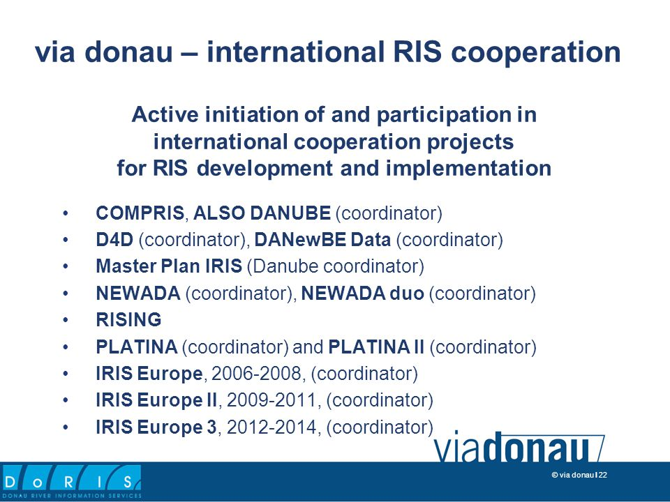 © via donau I 22 Active initiation of and participation in international cooperation projects for RIS development and implementation COMPRIS, ALSO DANUBE (coordinator) D4D (coordinator), DANewBE Data (coordinator) Master Plan IRIS (Danube coordinator) NEWADA (coordinator), NEWADA duo (coordinator) RISING PLATINA (coordinator) and PLATINA II (coordinator) IRIS Europe, 2006-2008, (coordinator) IRIS Europe II, 2009-2011, (coordinator) IRIS Europe 3, 2012-2014, (coordinator) via donau – international RIS cooperation