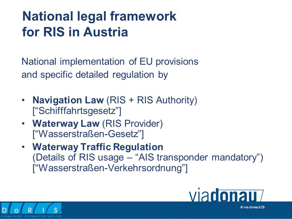 © via donau I 26 National implementation of EU provisions and specific detailed regulation by Navigation Law (RIS + RIS Authority) [ Schifffahrtsgesetz ] Waterway Law (RIS Provider) [ Wasserstraßen-Gesetz ] Waterway Traffic Regulation (Details of RIS usage – AIS transponder mandatory ) [ Wasserstraßen-Verkehrsordnung ] National legal framework for RIS in Austria