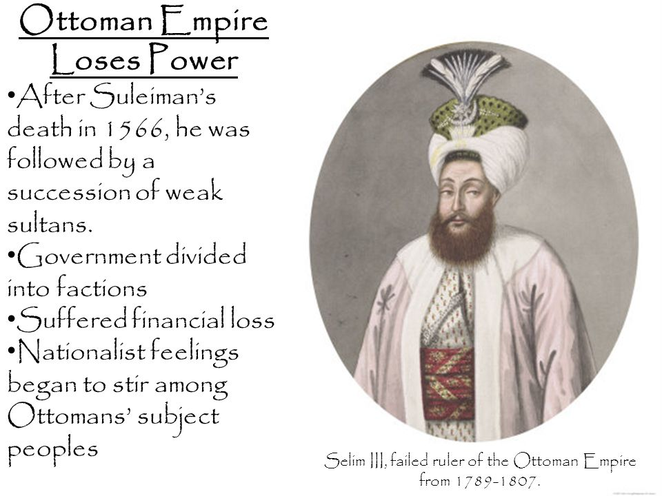 Ottoman Empire Loses Power After Suleiman's death in 1566, he was followed by a succession of weak sultans. Government divided into factions Suffered
