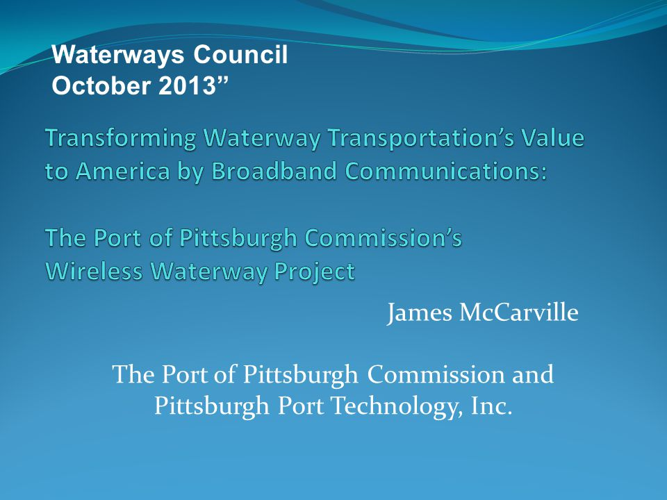James McCarville Waterways Council October 2013 The Port of Pittsburgh Commission and Pittsburgh Port Technology, Inc.