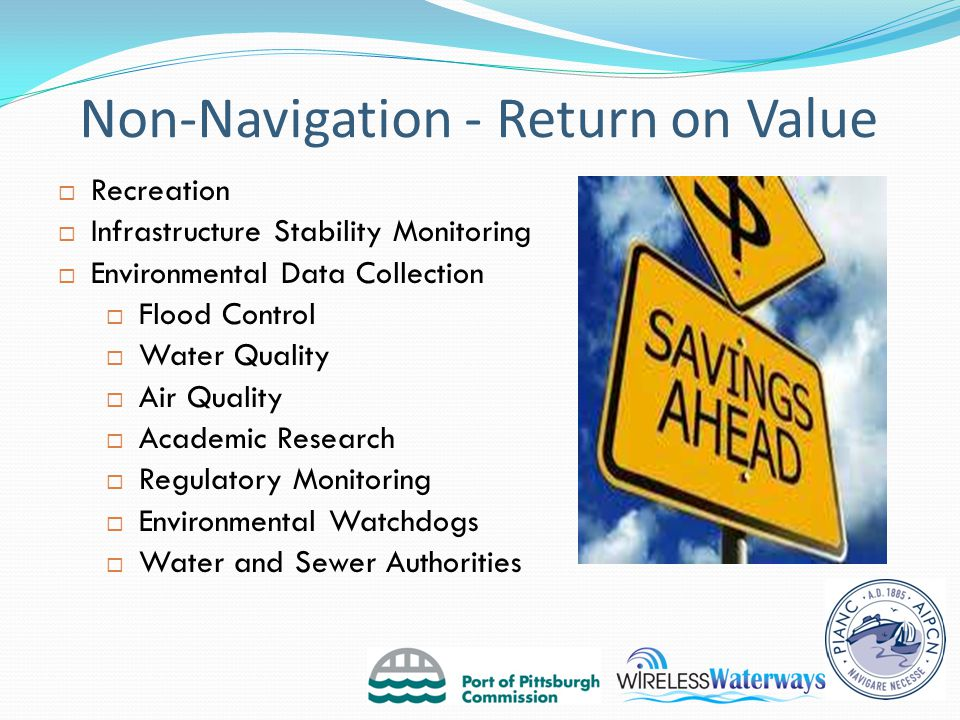 Non-Navigation - Return on Value  Recreation  Infrastructure Stability Monitoring  Environmental Data Collection  Flood Control  Water Quality  Air Quality  Academic Research  Regulatory Monitoring  Environmental Watchdogs  Water and Sewer Authorities