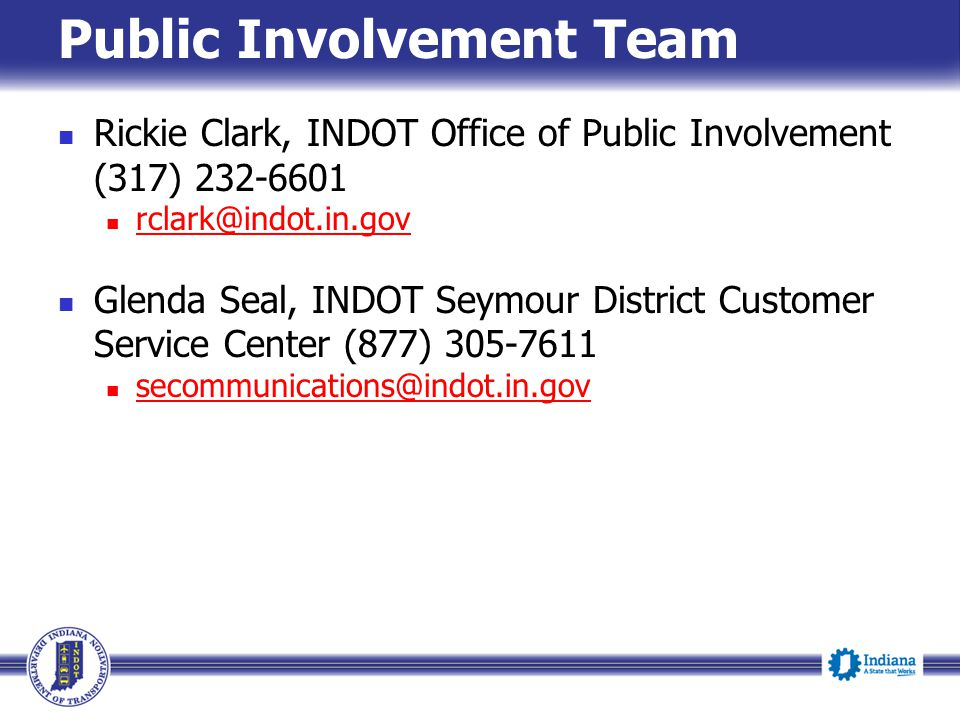 Public Involvement Team Rickie Clark, INDOT Office of Public Involvement (317) 232-6601 rclark@indot.in.gov Glenda Seal, INDOT Seymour District Customer Service Center (877) 305-7611 secommunications@indot.in.gov