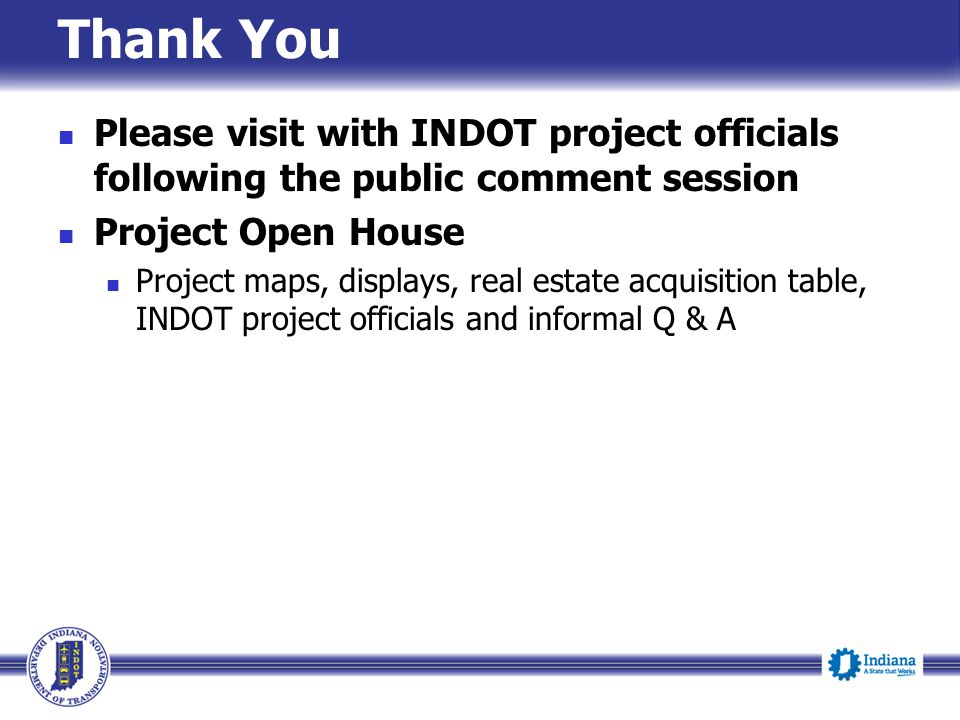Thank You Please visit with INDOT project officials following the public comment session Project Open House Project maps, displays, real estate acquis