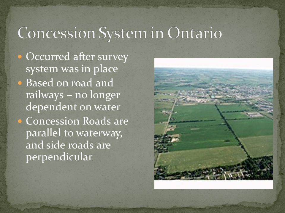 Occurred after survey system was in place Based on road and railways – no longer dependent on water Concession Roads are parallel to waterway, and side roads are perpendicular