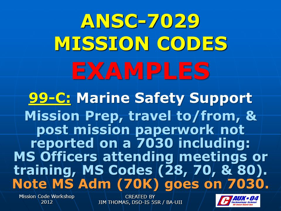 Mission Code Workshop 2012 CREATED BY JIM THOMAS, DSO-IS 5SR / BA-UII ANSC-7029 MISSION CODES 99-C: Marine Safety Support Mission Prep, travel to/from