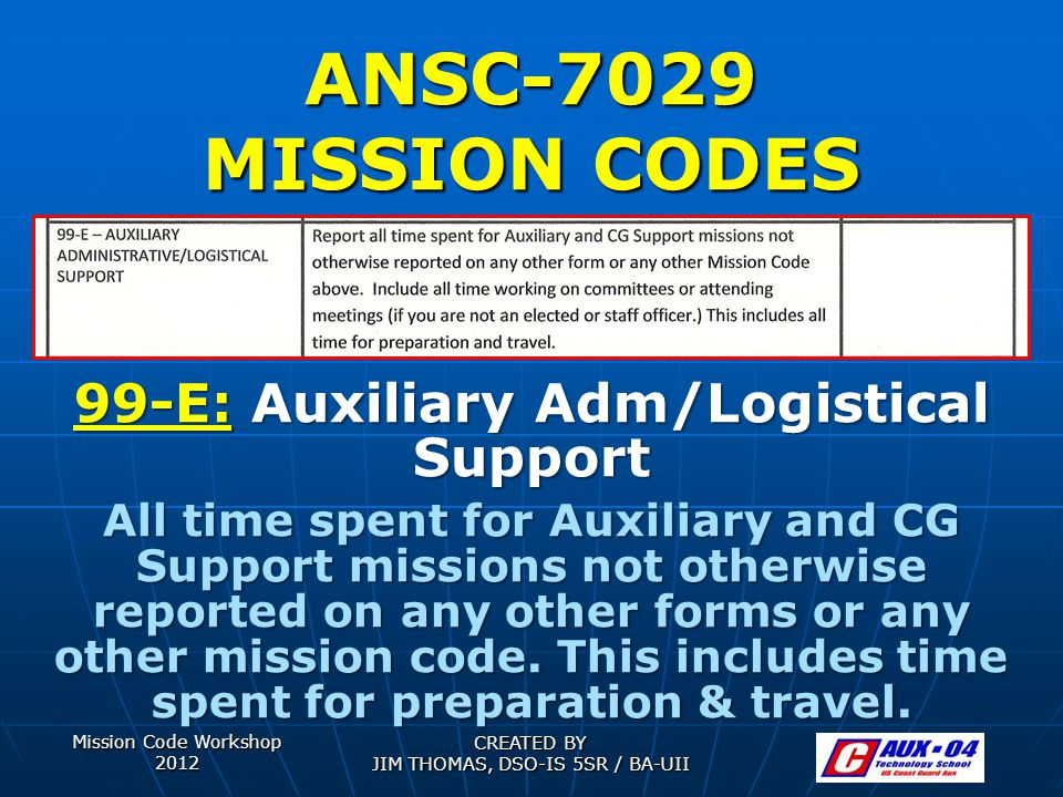 Mission Code Workshop 2012 CREATED BY JIM THOMAS, DSO-IS 5SR / BA-UII ANSC-7029 MISSION CODES 99-E: Auxiliary Adm/Logistical Support All time spent fo