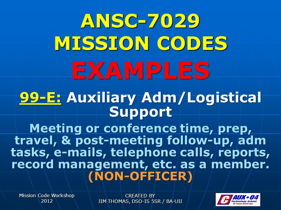 Mission Code Workshop 2012 CREATED BY JIM THOMAS, DSO-IS 5SR / BA-UII ANSC-7029 MISSION CODES 99-E: Auxiliary Adm/Logistical Support Meeting or confer