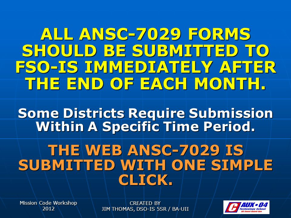 ALL ANSC-7029 FORMS SHOULD BE SUBMITTED TO FSO-IS IMMEDIATELY AFTER THE END OF EACH MONTH.