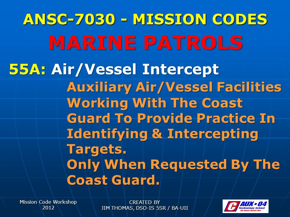 Mission Code Workshop 2012 CREATED BY JIM THOMAS, DSO-IS 5SR / BA-UII ANSC-7030 - MISSION CODES 55A: Air/Vessel Intercept Auxiliary Air/Vessel Facilities Working With The Coast Guard To Provide Practice In Identifying & Intercepting Targets.