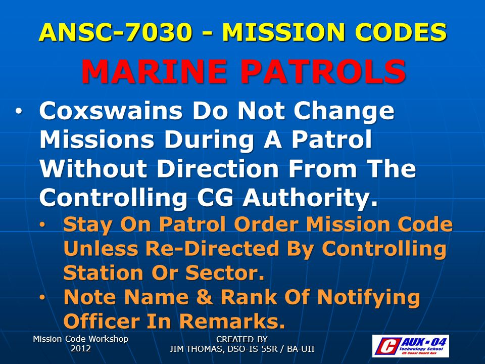 Mission Code Workshop 2012 CREATED BY JIM THOMAS, DSO-IS 5SR / BA-UII ANSC-7030 - MISSION CODES Coxswains Do Not Change Missions During A Patrol Without Direction From The Controlling CG Authority.