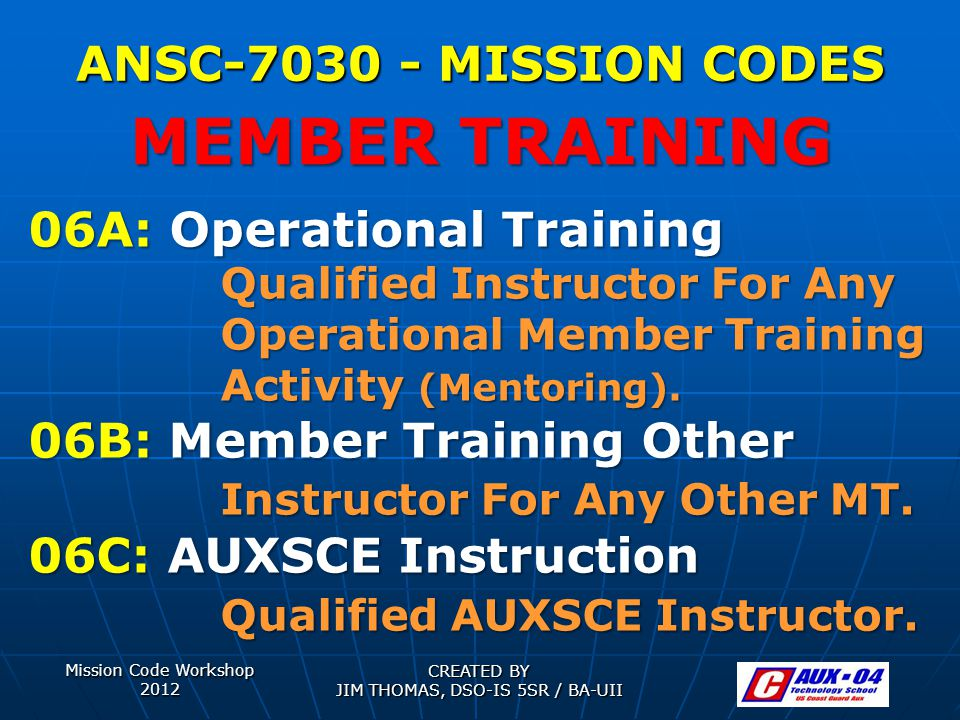 Mission Code Workshop 2012 CREATED BY JIM THOMAS, DSO-IS 5SR / BA-UII ANSC-7030 - MISSION CODES 06A: Operational Training Qualified Instructor For Any Operational Member Training Activity (Mentoring).