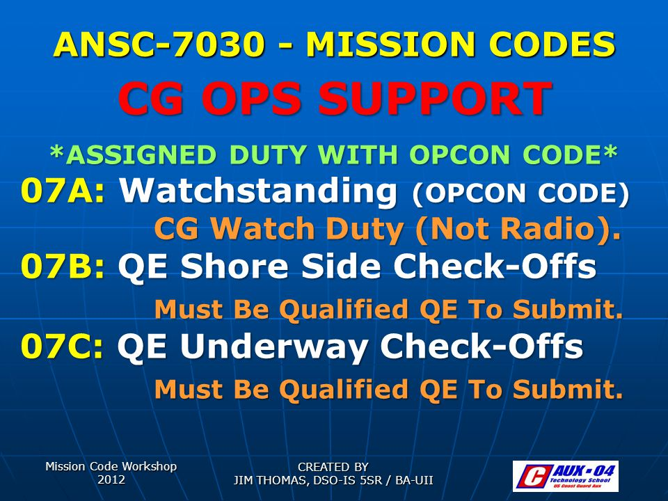 Mission Code Workshop 2012 CREATED BY JIM THOMAS, DSO-IS 5SR / BA-UII ANSC-7030 - MISSION CODES *ASSIGNED DUTY WITH OPCON CODE* 07A: Watchstanding (OPCON CODE) CG Watch Duty (Not Radio).