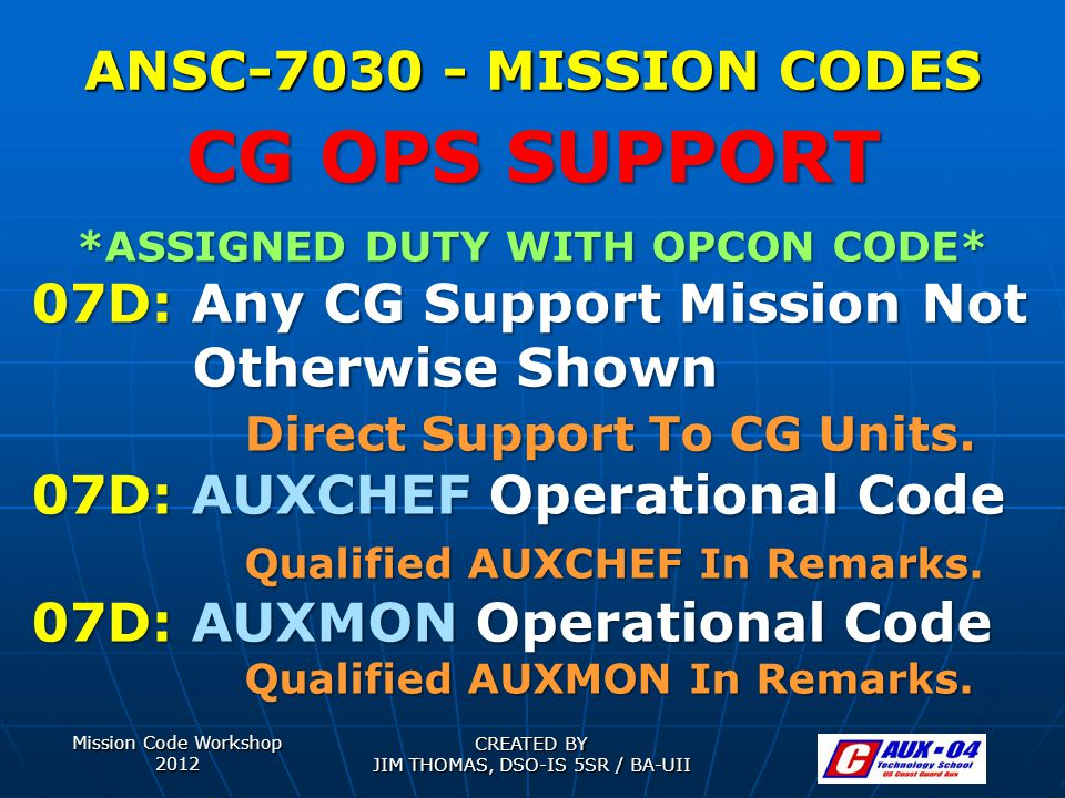 Mission Code Workshop 2012 CREATED BY JIM THOMAS, DSO-IS 5SR / BA-UII ANSC-7030 - MISSION CODES *ASSIGNED DUTY WITH OPCON CODE* 07D: Any CG Support Mission Not Otherwise Shown Direct Support To CG Units.