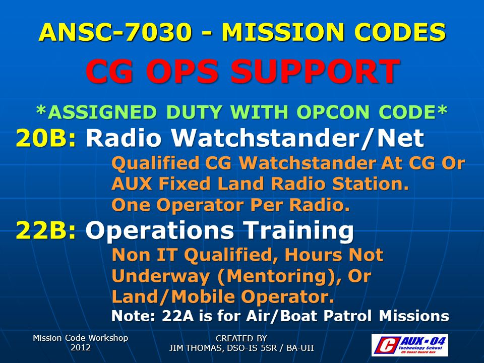 Mission Code Workshop 2012 CREATED BY JIM THOMAS, DSO-IS 5SR / BA-UII ANSC-7030 - MISSION CODES *ASSIGNED DUTY WITH OPCON CODE* 20B: Radio Watchstander/Net Qualified CG Watchstander At CG Or AUX Fixed Land Radio Station.