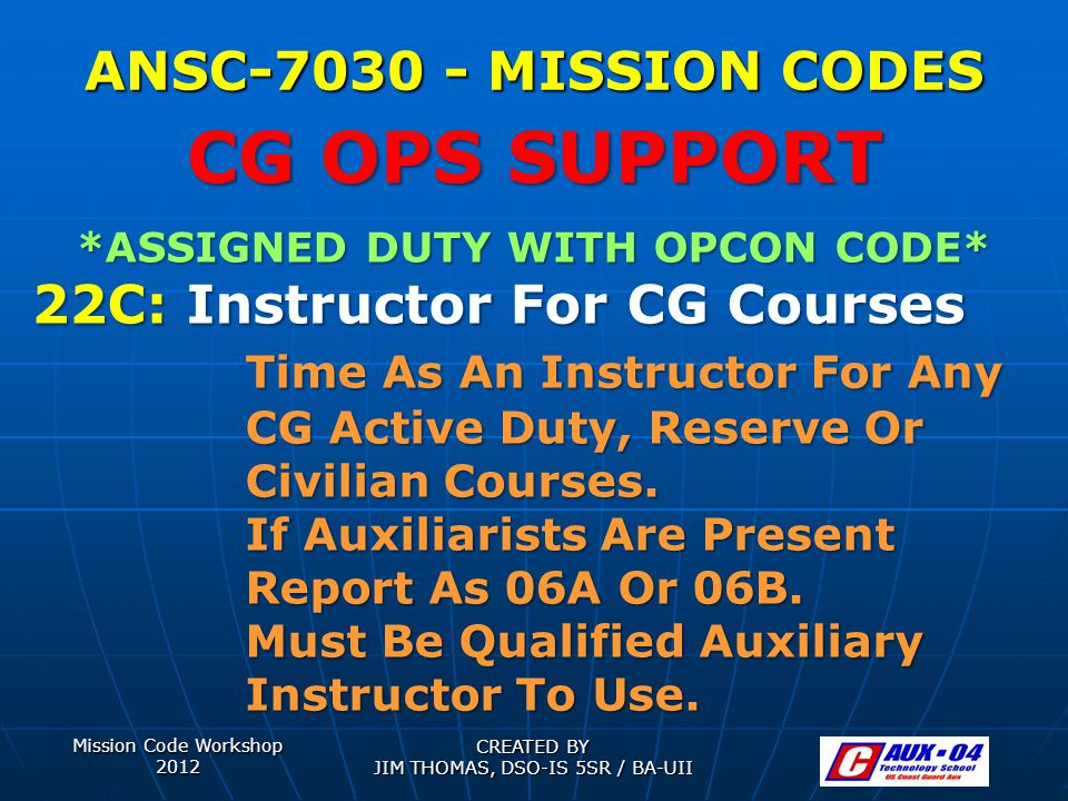 Mission Code Workshop 2012 CREATED BY JIM THOMAS, DSO-IS 5SR / BA-UII ANSC-7030 - MISSION CODES *ASSIGNED DUTY WITH OPCON CODE* 22C: Instructor For CG Courses Time As An Instructor For Any CG Active Duty, Reserve Or Civilian Courses.