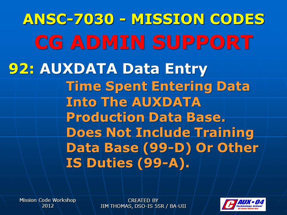 Mission Code Workshop 2012 CREATED BY JIM THOMAS, DSO-IS 5SR / BA-UII ANSC-7030 - MISSION CODES 92: AUXDATA Data Entry Time Spent Entering Data Into T
