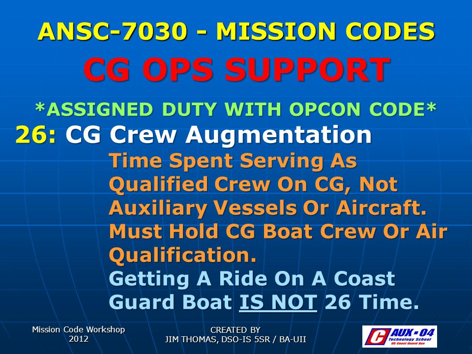 Mission Code Workshop 2012 CREATED BY JIM THOMAS, DSO-IS 5SR / BA-UII ANSC-7030 - MISSION CODES *ASSIGNED DUTY WITH OPCON CODE* 26: CG Crew Augmentation Time Spent Serving As Qualified Crew On CG, Not Auxiliary Vessels Or Aircraft.
