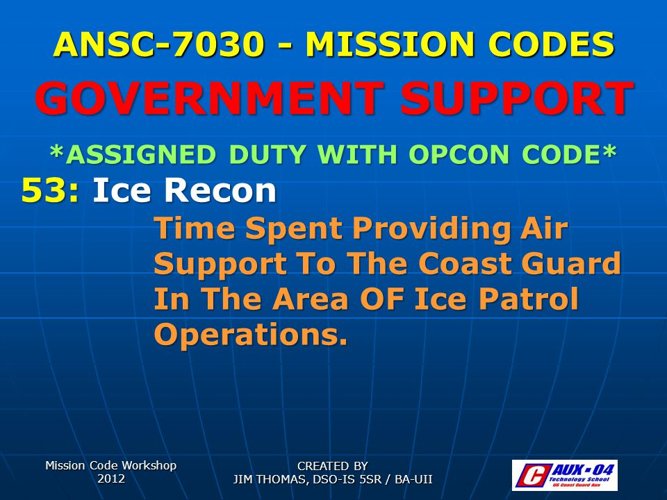 Mission Code Workshop 2012 CREATED BY JIM THOMAS, DSO-IS 5SR / BA-UII ANSC-7030 - MISSION CODES *ASSIGNED DUTY WITH OPCON CODE* 53: Ice Recon Time Spe