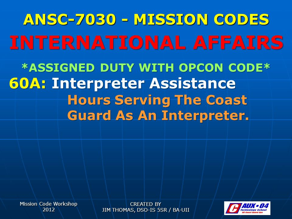 Mission Code Workshop 2012 CREATED BY JIM THOMAS, DSO-IS 5SR / BA-UII ANSC-7030 - MISSION CODES *ASSIGNED DUTY WITH OPCON CODE* 60A: Interpreter Assistance Hours Serving The Coast Guard As An Interpreter.