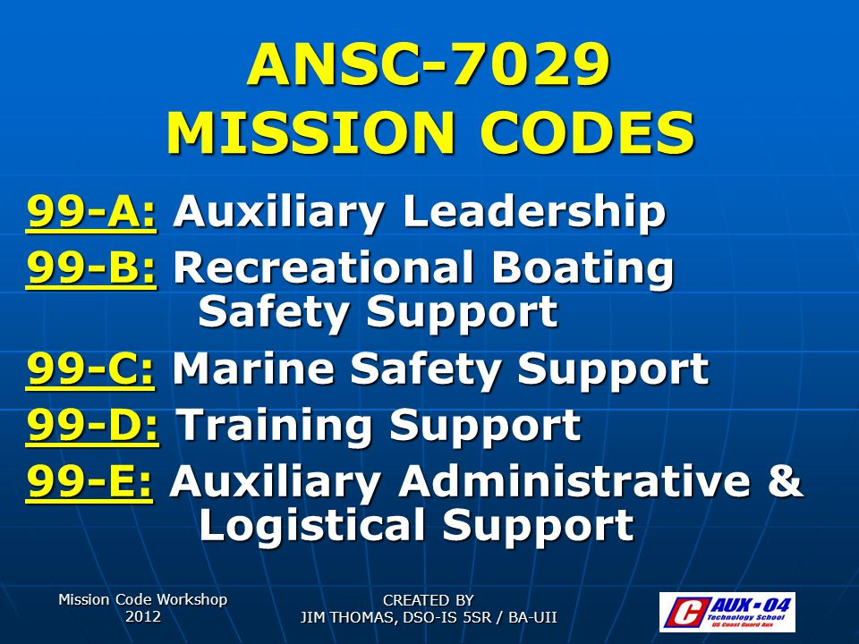 Mission Code Workshop 2012 CREATED BY JIM THOMAS, DSO-IS 5SR / BA-UII ANSC-7029 MISSION CODES 99-A: Auxiliary Leadership 99-B: Recreational Boating Sa