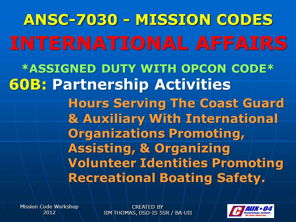 Mission Code Workshop 2012 CREATED BY JIM THOMAS, DSO-IS 5SR / BA-UII ANSC-7030 - MISSION CODES *ASSIGNED DUTY WITH OPCON CODE* 60B: Partnership Activities Hours Serving The Coast Guard & Auxiliary With International Organizations Promoting, Assisting, & Organizing Volunteer Identities Promoting Recreational Boating Safety.