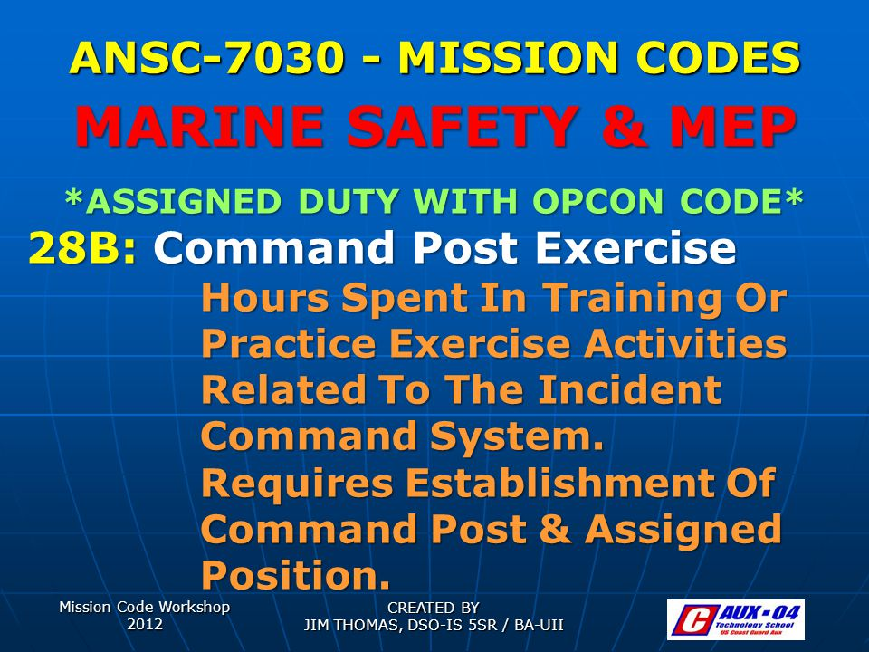 Mission Code Workshop 2012 CREATED BY JIM THOMAS, DSO-IS 5SR / BA-UII ANSC-7030 - MISSION CODES *ASSIGNED DUTY WITH OPCON CODE* 28B: Command Post Exercise Hours Spent In Training Or Practice Exercise Activities Related To The Incident Command System.
