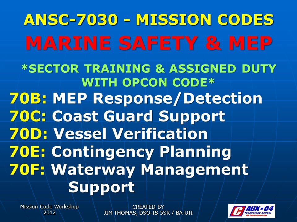 Mission Code Workshop 2012 CREATED BY JIM THOMAS, DSO-IS 5SR / BA-UII ANSC-7030 - MISSION CODES *SECTOR TRAINING & ASSIGNED DUTY WITH OPCON CODE* 70B: MEP Response/Detection 70C: Coast Guard Support 70D: Vessel Verification 70E: Contingency Planning 70F: Waterway Management Support MARINE SAFETY & MEP