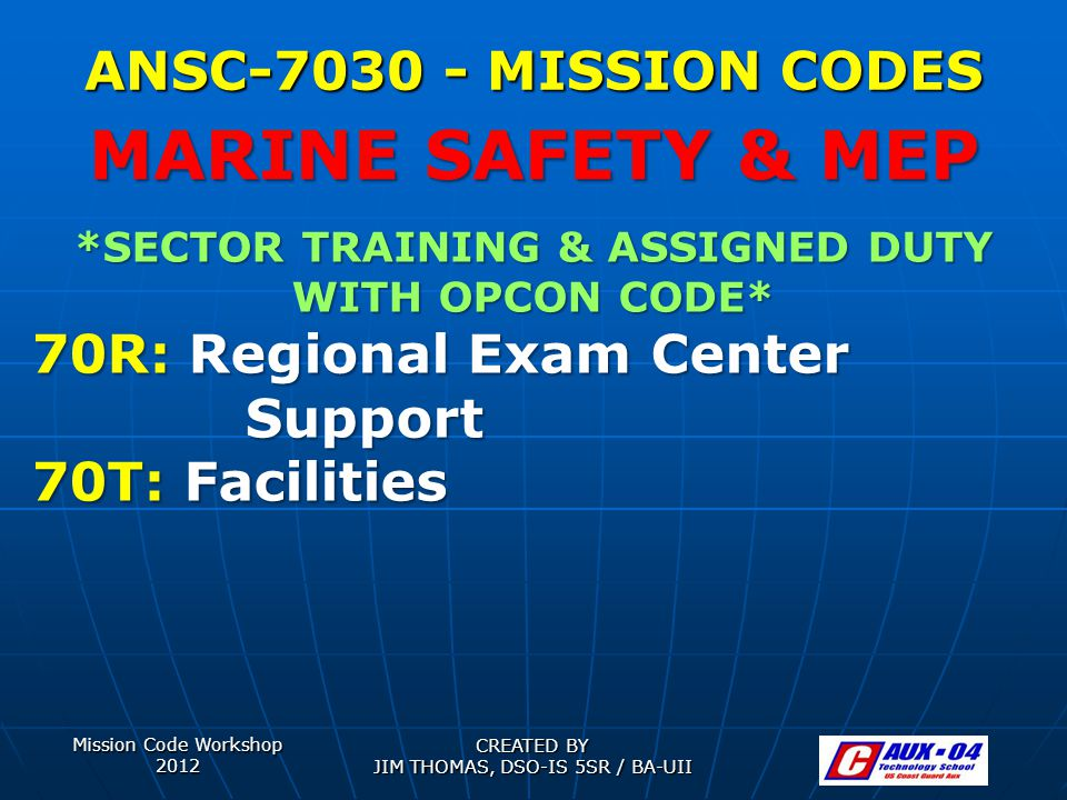 Mission Code Workshop 2012 CREATED BY JIM THOMAS, DSO-IS 5SR / BA-UII ANSC-7030 - MISSION CODES *SECTOR TRAINING & ASSIGNED DUTY WITH OPCON CODE* 70R: Regional Exam Center Support 70T: Facilities MARINE SAFETY & MEP