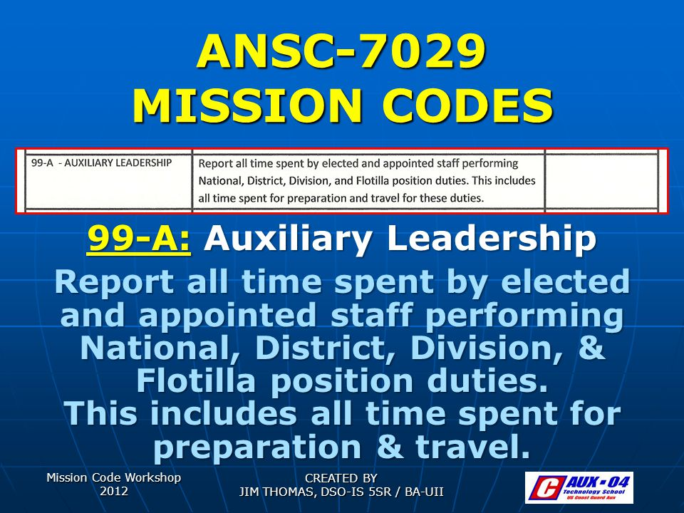 Mission Code Workshop 2012 CREATED BY JIM THOMAS, DSO-IS 5SR / BA-UII ANSC-7029 MISSION CODES 99-A: Auxiliary Leadership Report all time spent by elected and appointed staff performing National, District, Division, & Flotilla position duties.