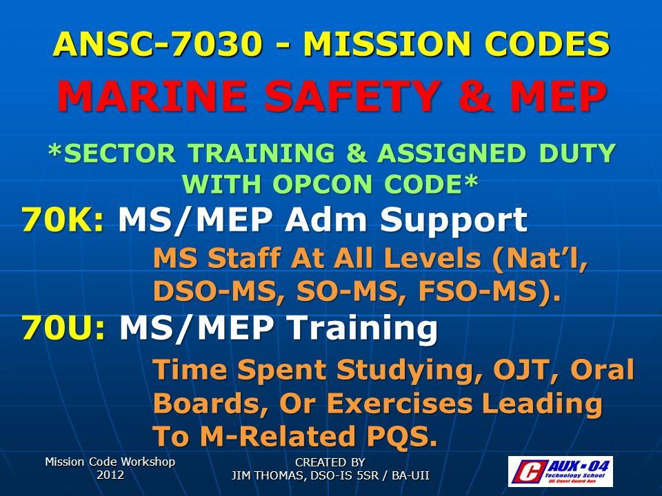Mission Code Workshop 2012 CREATED BY JIM THOMAS, DSO-IS 5SR / BA-UII ANSC-7030 - MISSION CODES *SECTOR TRAINING & ASSIGNED DUTY WITH OPCON CODE* 70K: MS/MEP Adm Support MS Staff At All Levels (Nat'l, DSO-MS, SO-MS, FSO-MS).