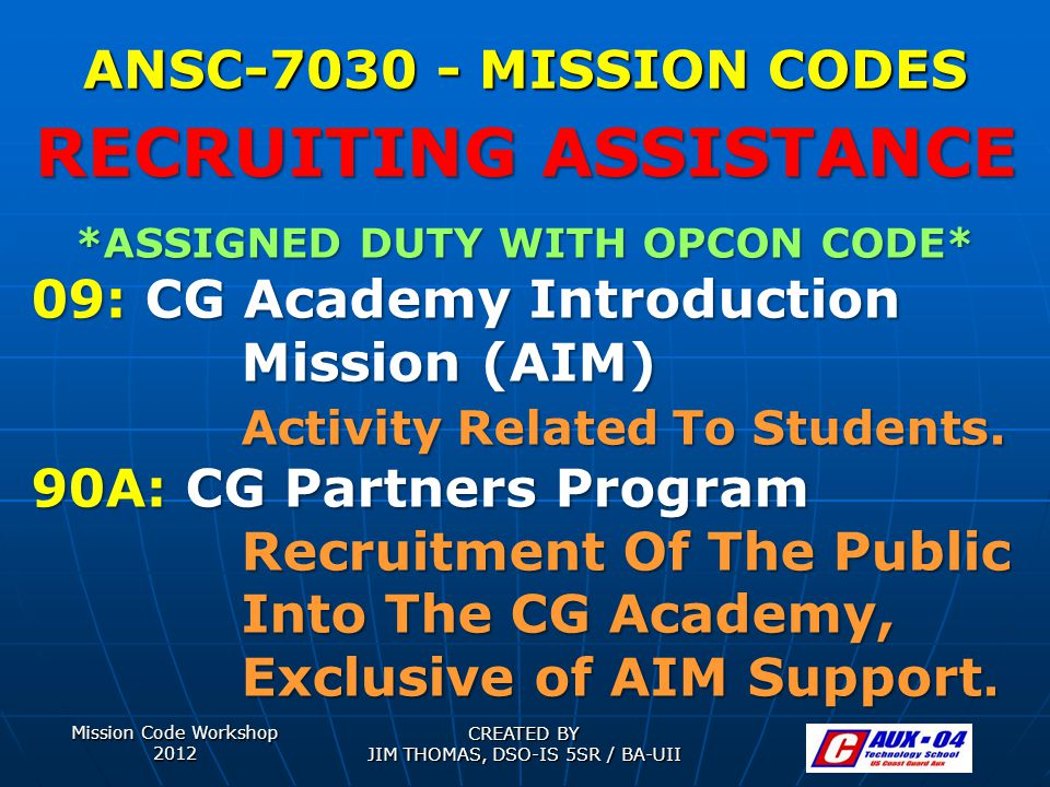 Mission Code Workshop 2012 CREATED BY JIM THOMAS, DSO-IS 5SR / BA-UII ANSC-7030 - MISSION CODES *ASSIGNED DUTY WITH OPCON CODE* 09: CG Academy Introduction Mission (AIM) Activity Related To Students.