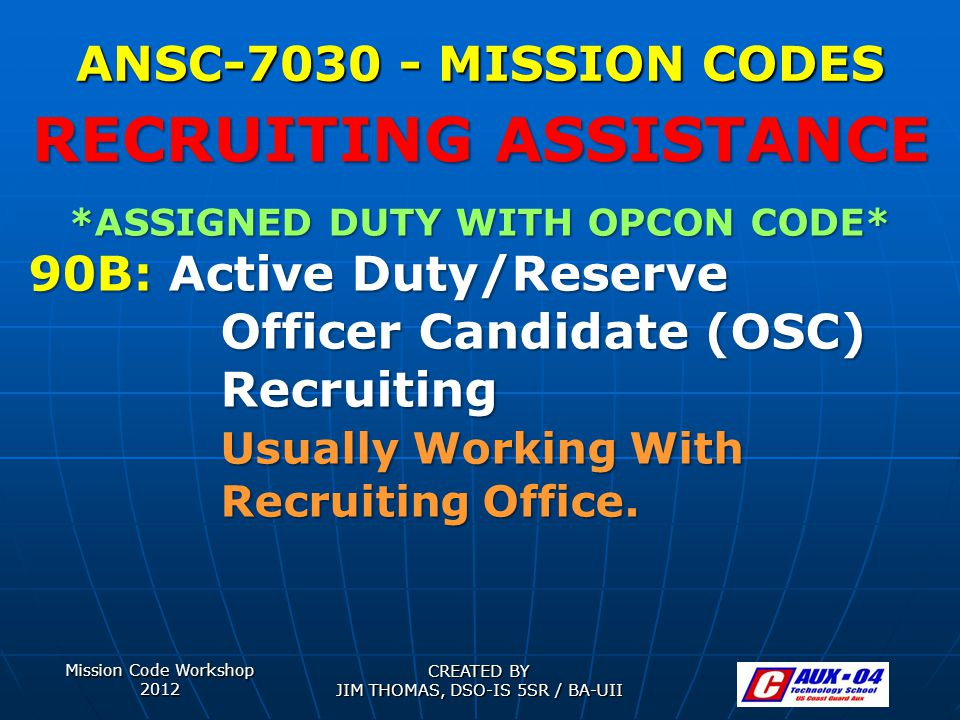 Mission Code Workshop 2012 CREATED BY JIM THOMAS, DSO-IS 5SR / BA-UII ANSC-7030 - MISSION CODES *ASSIGNED DUTY WITH OPCON CODE* 90B: Active Duty/Reserve Officer Candidate (OSC) Recruiting Usually Working With Recruiting Office.