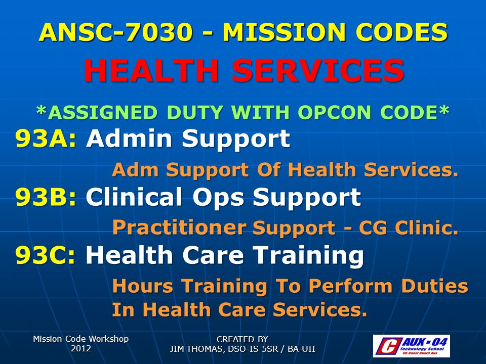 Mission Code Workshop 2012 CREATED BY JIM THOMAS, DSO-IS 5SR / BA-UII ANSC-7030 - MISSION CODES *ASSIGNED DUTY WITH OPCON CODE* 93A: Admin Support Adm Support Of Health Services.