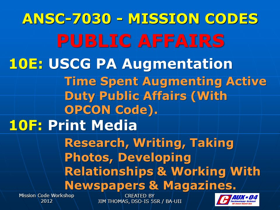 Mission Code Workshop 2012 CREATED BY JIM THOMAS, DSO-IS 5SR / BA-UII ANSC-7030 - MISSION CODES 10E: USCG PA Augmentation Time Spent Augmenting Active Duty Public Affairs (With OPCON Code).