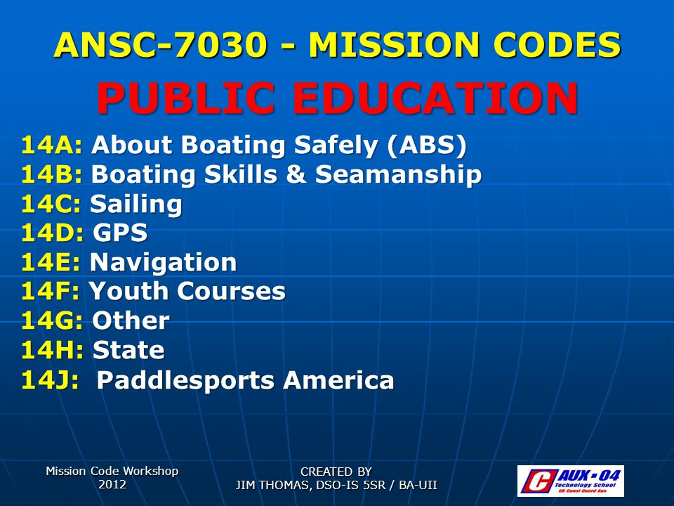 Mission Code Workshop 2012 CREATED BY JIM THOMAS, DSO-IS 5SR / BA-UII ANSC-7030 - MISSION CODES 14A: About Boating Safely (ABS) 14B: Boating Skills & Seamanship 14C: Sailing 14D: GPS 14E: Navigation 14F: Youth Courses 14G: Other 14H: State 14J: Paddlesports America PUBLIC EDUCATION