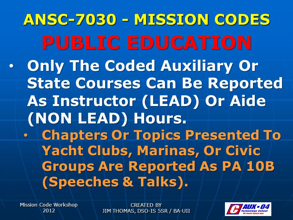 Mission Code Workshop 2012 CREATED BY JIM THOMAS, DSO-IS 5SR / BA-UII ANSC-7030 - MISSION CODES Only The Coded Auxiliary Or State Courses Can Be Reported As Instructor (LEAD) Or Aide (NON LEAD) Hours.